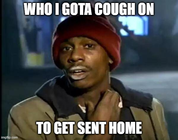 Can I work from home |  WHO I GOTA COUGH ON; TO GET SENT HOME | image tagged in corona,coronavirus,cough,home,quarantine | made w/ Imgflip meme maker