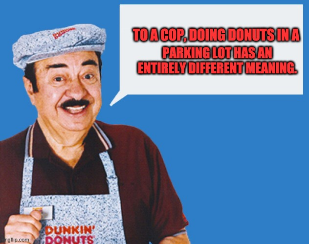 make the donuts | TO A COP, DOING DONUTS IN A PARKING LOT HAS AN ENTIRELY DIFFERENT MEANING. | image tagged in make the donuts | made w/ Imgflip meme maker