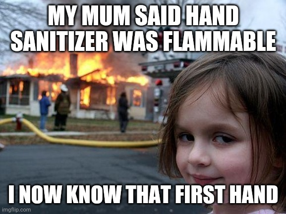 Disaster Girl Meme | MY MUM SAID HAND SANITIZER WAS FLAMMABLE I NOW KNOW THAT FIRST HAND | image tagged in memes,disaster girl | made w/ Imgflip meme maker