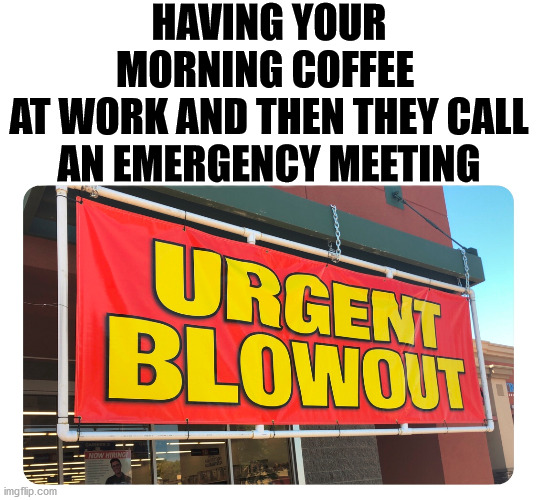 Coffee runs right through me. |  HAVING YOUR MORNING COFFEE  AT WORK AND THEN THEY CALL AN EMERGENCY MEETING | image tagged in coffee,pooping,work,meeting | made w/ Imgflip meme maker