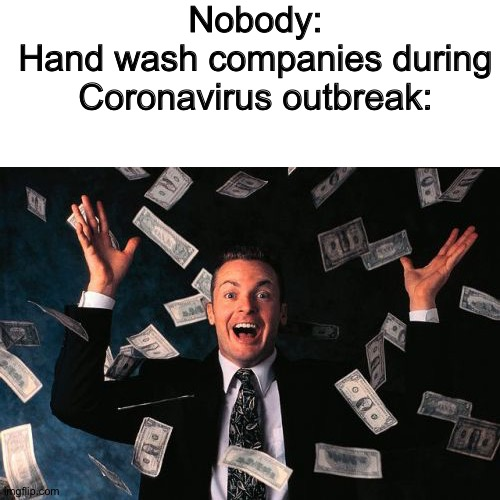 We were created to feed the companies bank loan | Nobody: Hand wash companies during Coronavirus outbreak: | image tagged in memes,money man,coronavirus,money money,company | made w/ Imgflip meme maker