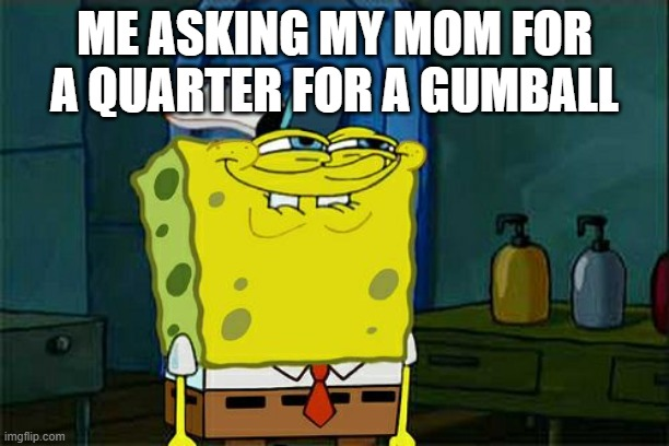 Don't You Squidward |  ME ASKING MY MOM FOR A QUARTER FOR A GUMBALL | image tagged in memes,dont you squidward | made w/ Imgflip meme maker