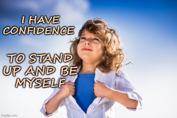 I Have Confidence |  I HAVE CONFIDENCE; TO STAND UP AND BE MYSELF | image tagged in affirmation,confidence,be yourself,stand up | made w/ Imgflip meme maker