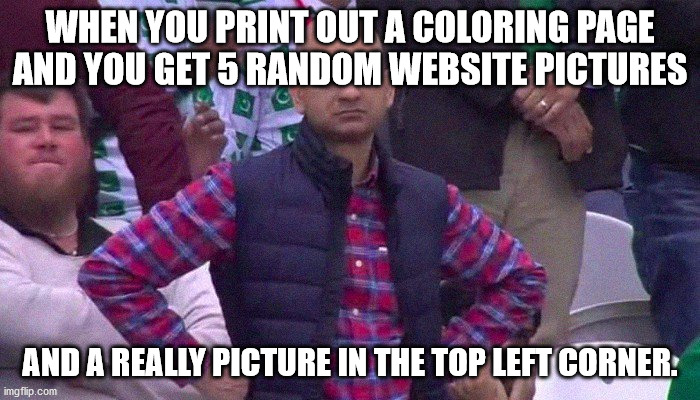 Angry Pakistani Fan |  WHEN YOU PRINT OUT A COLORING PAGE AND YOU GET 5 RANDOM WEBSITE PICTURES; AND A REALLY PICTURE IN THE TOP LEFT CORNER. | image tagged in angry pakistani fan | made w/ Imgflip meme maker