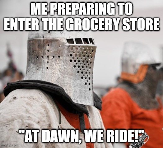 "ME PREPARING TO ENTER THE GROCERY STORE ""AT DAWN, WE RIDE!"" 
