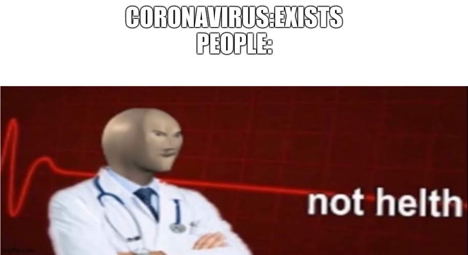 our world status |  CORONAVIRUS:EXISTS  PEOPLE: | image tagged in meme man not helth | made w/ Imgflip meme maker