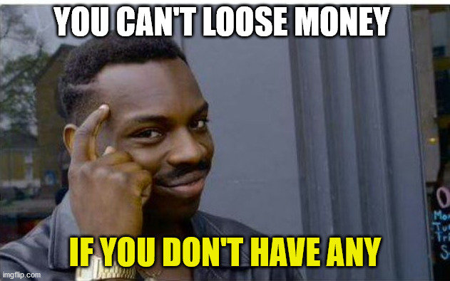financial recession | YOU CAN'T LOOSE MONEY IF YOU DON'T HAVE ANY | image tagged in logic thinker,currency reset,money | made w/ Imgflip meme maker