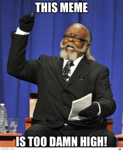 THIS MEME IS TOO DAMN HIGH! | image tagged in the amount of x is too damn high | made w/ Imgflip meme maker