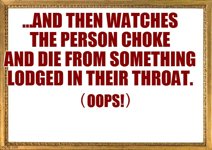 ...AND THEN WATCHES THE PERSON CHOKE AND DIE FROM SOMETHING LODGED IN THEIR THROAT. OOPS! (         ) | made w/ Imgflip meme maker