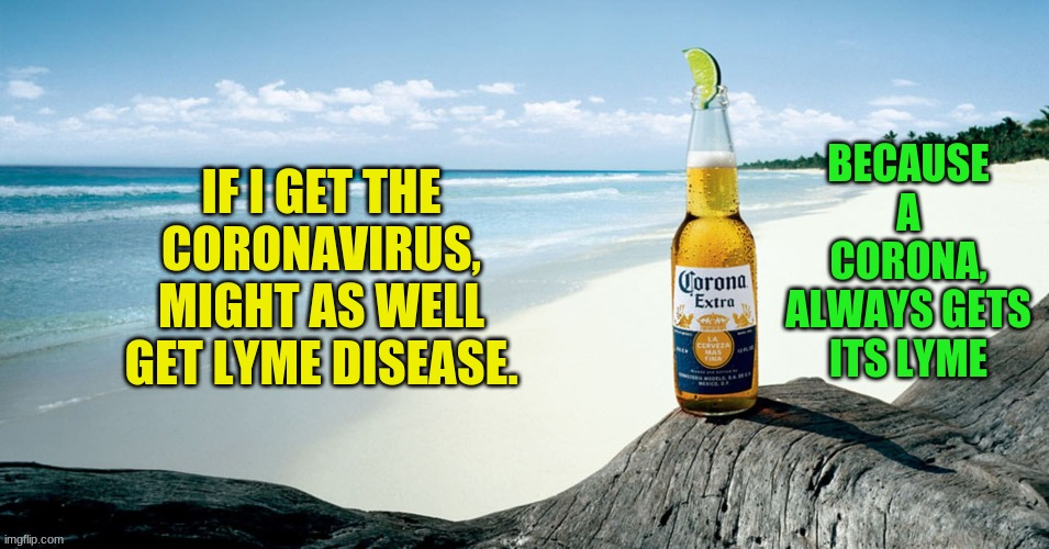 Corona Beer |  BECAUSE A CORONA, ALWAYS GETS ITS LYME; IF I GET THE CORONAVIRUS, MIGHT AS WELL GET LYME DISEASE. | image tagged in corona beer | made w/ Imgflip meme maker
