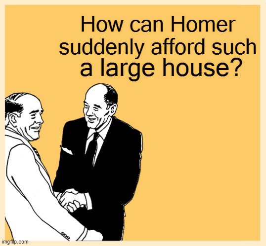 How can Homer suddenly afford such a large house? | made w/ Imgflip meme maker