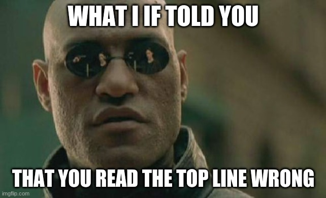 Matrix Morpheus |  WHAT I IF TOLD YOU; THAT YOU READ THE TOP LINE WRONG | image tagged in memes,matrix morpheus | made w/ Imgflip meme maker