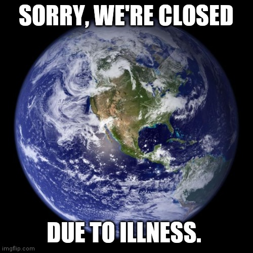 earth | SORRY, WE'RE CLOSED DUE TO ILLNESS. | image tagged in earth | made w/ Imgflip meme maker