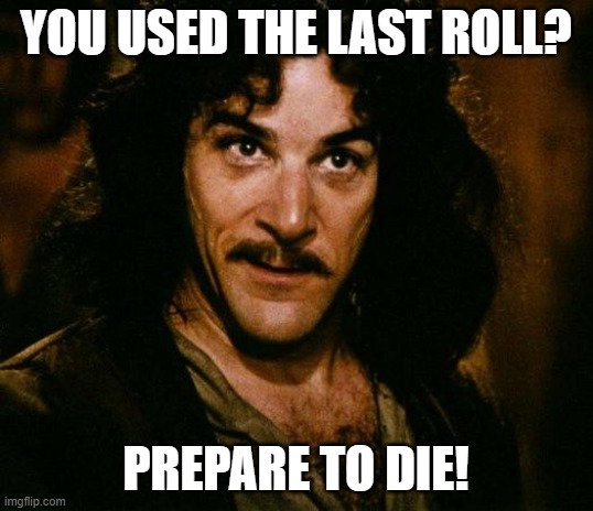 Inigo Montoya |  YOU USED THE LAST ROLL? PREPARE TO DIE! | image tagged in memes,inigo montoya | made w/ Imgflip meme maker