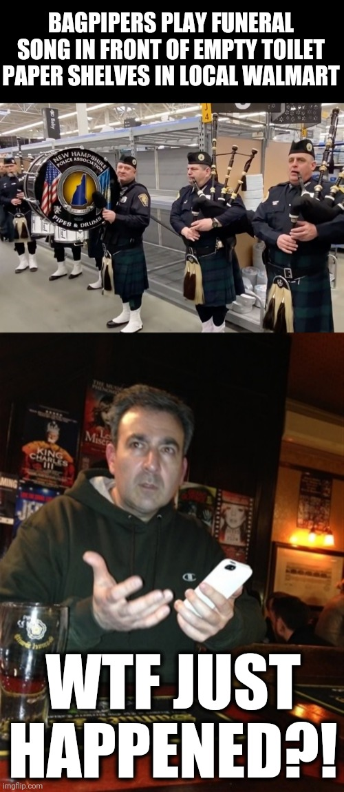 ??? |  BAGPIPERS PLAY FUNERAL SONG IN FRONT OF EMPTY TOILET PAPER SHELVES IN LOCAL WALMART; WTF JUST HAPPENED?! | image tagged in wtf just happened,bagpipers,walmart,toilet paper,coronavirus | made w/ Imgflip meme maker
