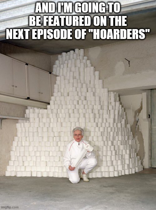 "mountain of toilet paper | AND I'M GOING TO BE FEATURED ON THE NEXT EPISODE OF ""HOARDERS"" 