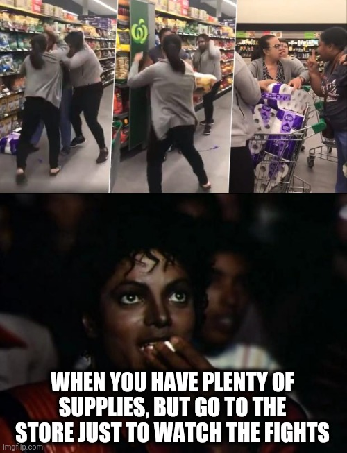 It's getting weird out there! | WHEN YOU HAVE PLENTY OF SUPPLIES, BUT GO TO THE STORE JUST TO WATCH THE FIGHTS | image tagged in memes,michael jackson popcorn,toilet paper,coronavirus,stores,fighting | made w/ Imgflip meme maker