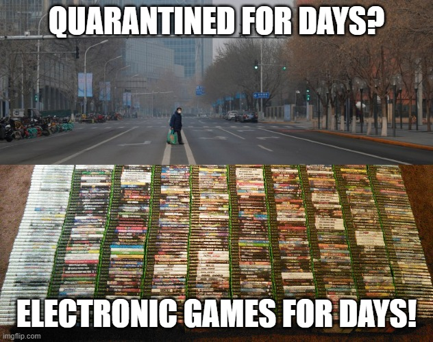 QUARANTINED FOR DAYS? ELECTRONIC GAMES FOR DAYS! | image tagged in coronavirus,quarantine | made w/ Imgflip meme maker