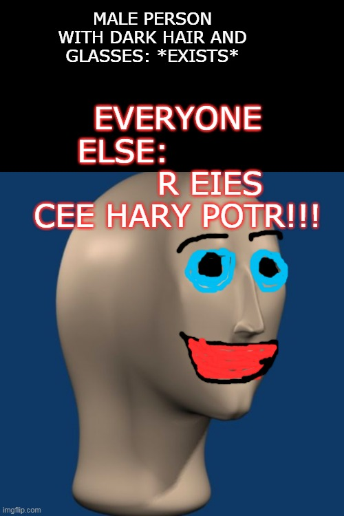 meme man | MALE PERSON WITH DARK HAIR AND GLASSES: *EXISTS* EVERYONE ELSE:                 R EIES CEE HARY POTR!!! | image tagged in meme man | made w/ Imgflip meme maker