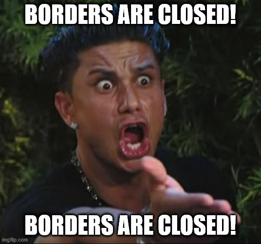 DJ Pauly D | BORDERS ARE CLOSED! BORDERS ARE CLOSED! | image tagged in memes,dj pauly d | made w/ Imgflip meme maker