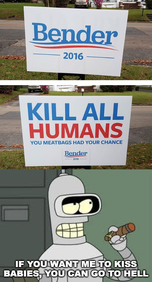 I now identify as a robot. | IF YOU WANT ME TO KISS BABIES, YOU CAN GO TO HELL | image tagged in bender,2016,bender for president,meatbags | made w/ Imgflip meme maker