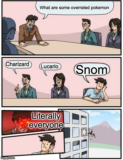 Sad Truth | What are some overrated pokemon Charizard Lucario Snom Literally everyone | image tagged in memes,boardroom meeting suggestion | made w/ Imgflip meme maker