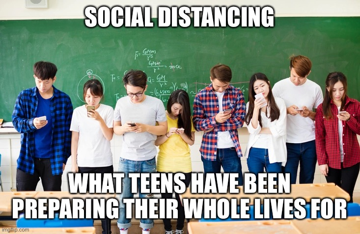 SOCIAL DISTANCING WHAT TEENS HAVE BEEN PREPARING THEIR WHOLE LIVES FOR | image tagged in teens,social distancing,funny,cell phone,corona virus | made w/ Imgflip meme maker