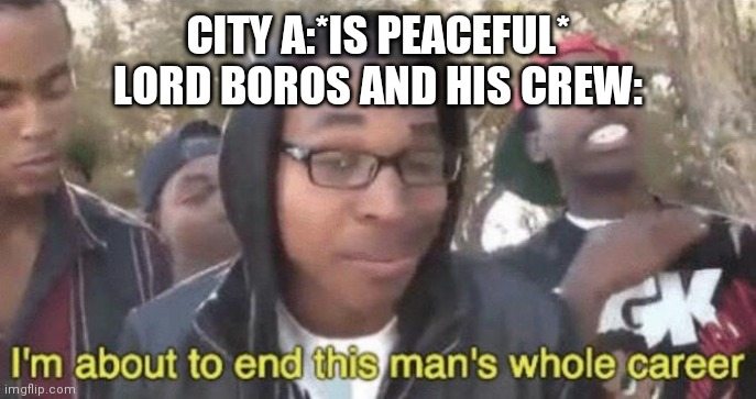 I'm about to end this man's whole career | CITY A:*IS PEACEFUL*   LORD BOROS AND HIS CREW: | image tagged in im about to end this mans whole career | made w/ Imgflip meme maker