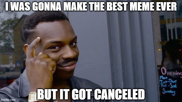 thanks covid19 | I WAS GONNA MAKE THE BEST MEME EVER BUT IT GOT CANCELED | image tagged in memes,roll safe think about it | made w/ Imgflip meme maker