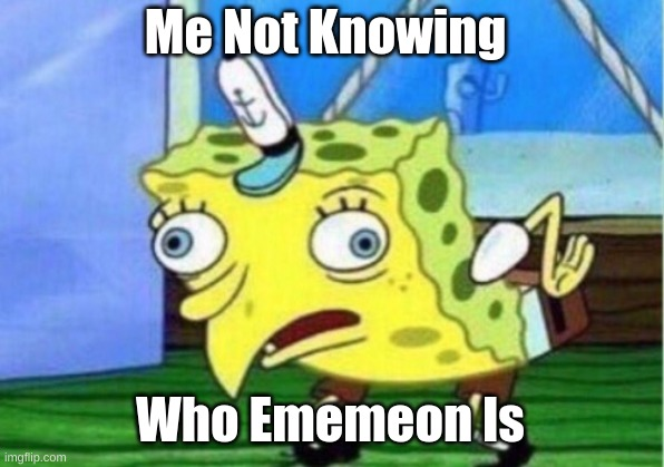 Me Not Knowing Who Ememeon Is | image tagged in memes,mocking spongebob | made w/ Imgflip meme maker