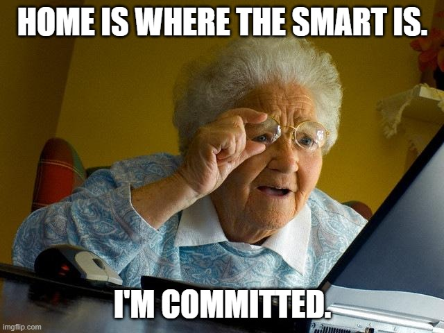 Grandma Finds The Internet |  HOME IS WHERE THE SMART IS. I'M COMMITTED. | image tagged in memes,grandma finds the internet | made w/ Imgflip meme maker