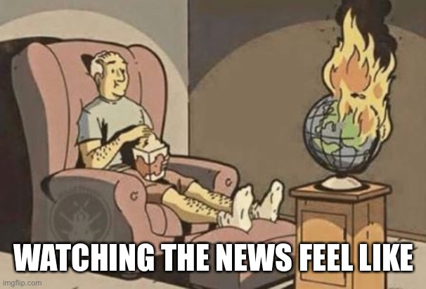 World on Fire | WATCHING THE NEWS FEEL LIKE | image tagged in world on fire | made w/ Imgflip meme maker