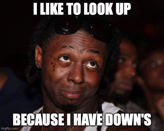 Lil Wayne Meme |  I LIKE TO LOOK UP; BECAUSE I HAVE DOWN'S | image tagged in memes,lil wayne | made w/ Imgflip meme maker