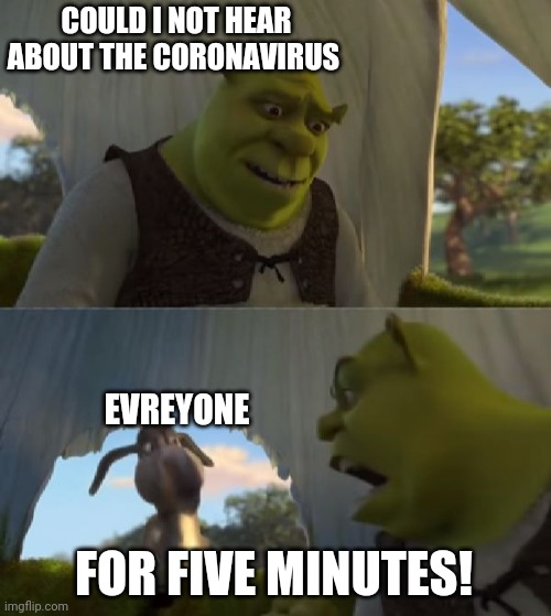 Could you not ___ for 5 MINUTES |  COULD I NOT HEAR ABOUT THE CORONAVIRUS; EVREYONE; FOR FIVE MINUTES! | image tagged in could you not ___ for 5 minutes | made w/ Imgflip meme maker