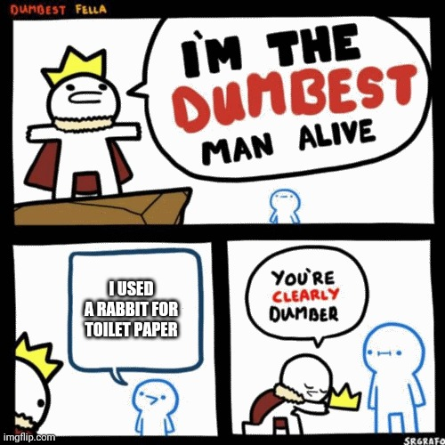 I'm the dumbest man alive | I USED A RABBIT FOR TOILET PAPER | image tagged in i'm the dumbest man alive | made w/ Imgflip meme maker