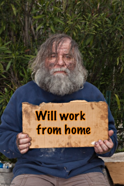 Even the homeless are working from home these days |  from home; Will work | image tagged in blak homeless sign,corona virus,covid-19 | made w/ Imgflip meme maker