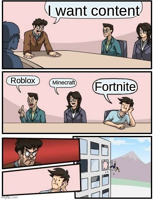 Boardroom Meeting Suggestion Meme | I want content Roblox Minecraft Fortnite | image tagged in memes,boardroom meeting suggestion | made w/ Imgflip meme maker