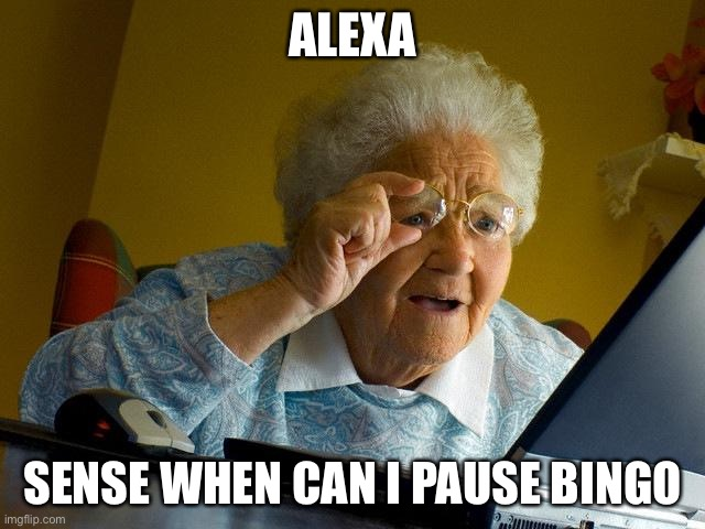 Grandma Finds The Internet Meme | ALEXA SENSE WHEN CAN I PAUSE BINGO | image tagged in memes,grandma finds the internet | made w/ Imgflip meme maker