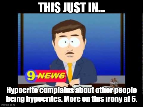 South Park News Reporter | THIS JUST IN... Hypocrite complains about other people being hypocrites. More on this irony at 6. | image tagged in south park news reporter | made w/ Imgflip meme maker