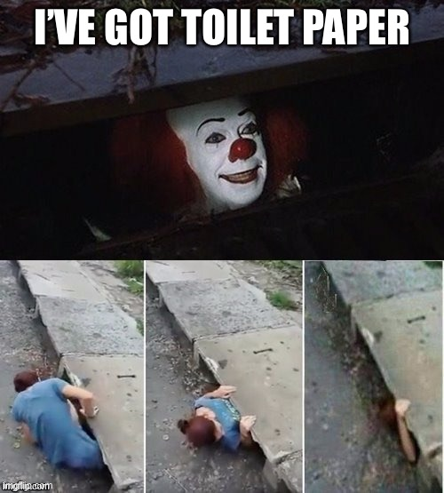 Pennywise | I'VE GOT TOILET PAPER | image tagged in pennywise | made w/ Imgflip meme maker