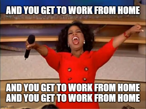 Coronavirus: Getting quieter by the day in my office as more people are being directed to work from home. |  AND YOU GET TO WORK FROM HOME; AND YOU GET TO WORK FROM HOME AND YOU GET TO WORK FROM HOME | image tagged in memes,oprah you get a,coronavirus,covid-19,work,quarantine | made w/ Imgflip meme maker