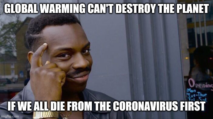 Roll Safe Think About It | GLOBAL WARMING CAN'T DESTROY THE PLANET IF WE ALL DIE FROM THE CORONAVIRUS FIRST | image tagged in memes,roll safe think about it,AdviceAnimals | made w/ Imgflip meme maker
