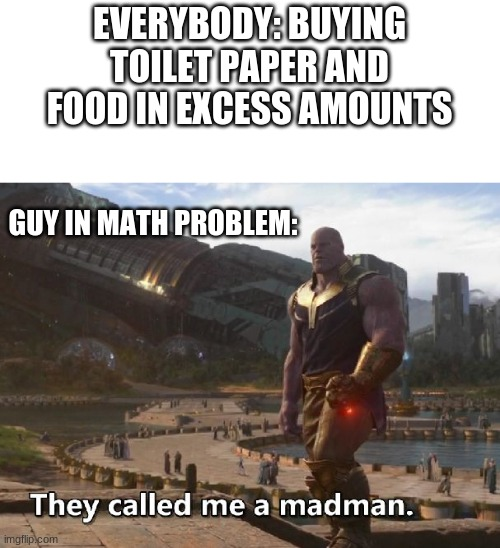 Thanos they called me a madman | EVERYBODY: BUYING TOILET PAPER AND FOOD IN EXCESS AMOUNTS GUY IN MATH PROBLEM: | image tagged in thanos they called me a madman | made w/ Imgflip meme maker