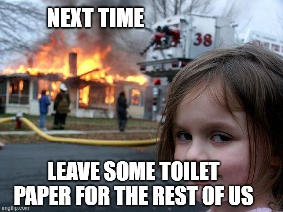 Disaster Girl Meme | NEXT TIME LEAVE SOME TOILET PAPER FOR THE REST OF US | image tagged in memes,disaster girl | made w/ Imgflip meme maker