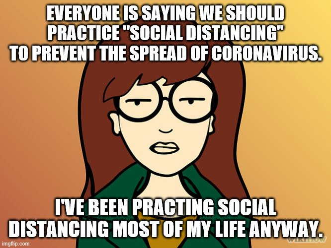 "Daria | EVERYONE IS SAYING WE SHOULD PRACTICE ""SOCIAL DISTANCING"" TO PREVENT THE SPREAD OF CORONAVIRUS. I'VE BEEN PRACTING SOCIAL DISTANCING MOST OF 