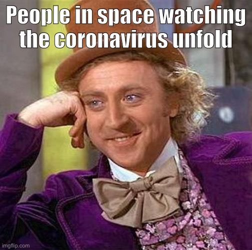 Creepy Condescending Wonka Meme | People in space watching the coronavirus unfold | image tagged in memes,creepy condescending wonka | made w/ Imgflip meme maker