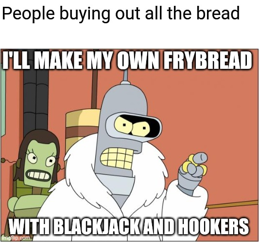 Bender |  People buying out all the bread; I'LL MAKE MY OWN FRYBREAD; WITH BLACKJACK AND HOOKERS | image tagged in memes,bender | made w/ Imgflip meme maker