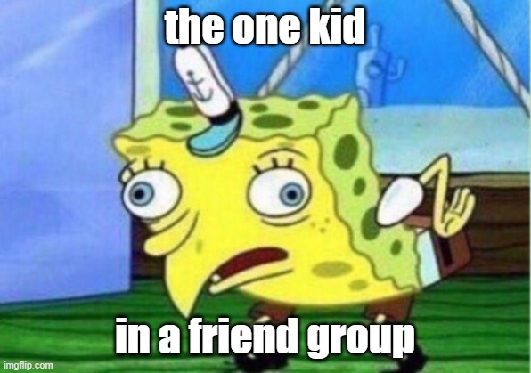 Mocking Spongebob Meme | the one kid in a friend group | image tagged in memes,mocking spongebob | made w/ Imgflip meme maker