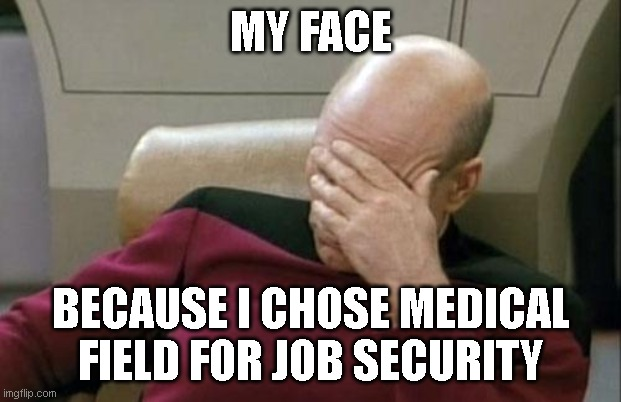 Captain Picard Facepalm Meme | MY FACE BECAUSE I CHOSE MEDICAL FIELD FOR JOB SECURITY | image tagged in memes,captain picard facepalm | made w/ Imgflip meme maker
