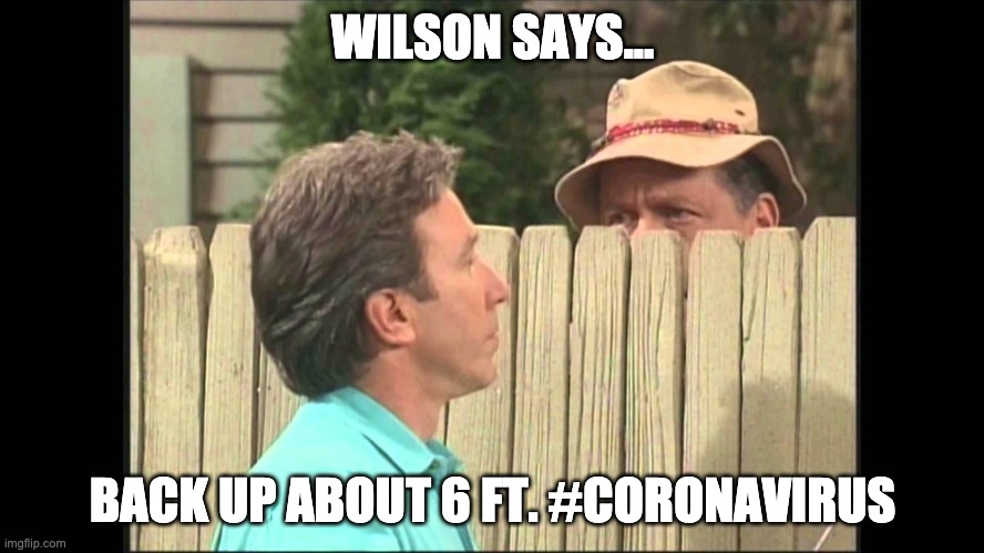 WILSON SAYS... BACK UP ABOUT 6 FT. #CORONAVIRUS | image tagged in tool time soon | made w/ Imgflip meme maker